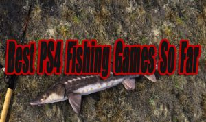 Best Playstation 4 Fishing Games So Far