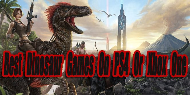 Best Dinosaur Games On PS4 Or Xbox One So Far